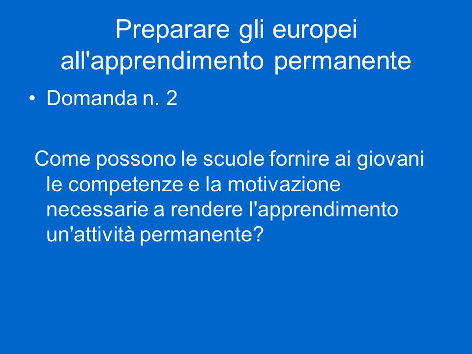 Preparare gli europei all'apprendimento permanente Domanda n. 2 Come possono le scuole fornire ai giovani le competenze e la motivazione necessarie a