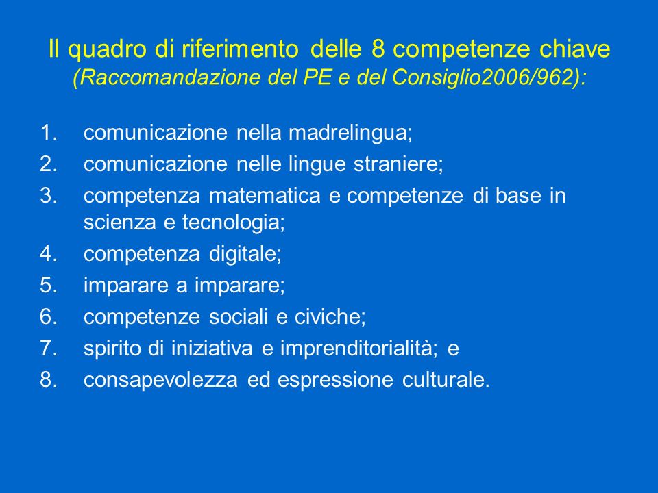 Il quadro di riferimento delle 8 competenze chiave (Raccomandazione del PE e del Consiglio2006/962): 1.comunicazione nella madrelingua; 2.comunicazione nelle lingue straniere; 3.competenza matematica e competenze di base in scienza e tecnologia; 4.competenza digitale; 5.imparare a imparare; 6.competenze sociali e civiche; 7.spirito di iniziativa e imprenditorialità; e 8.consapevolezza ed espressione culturale.