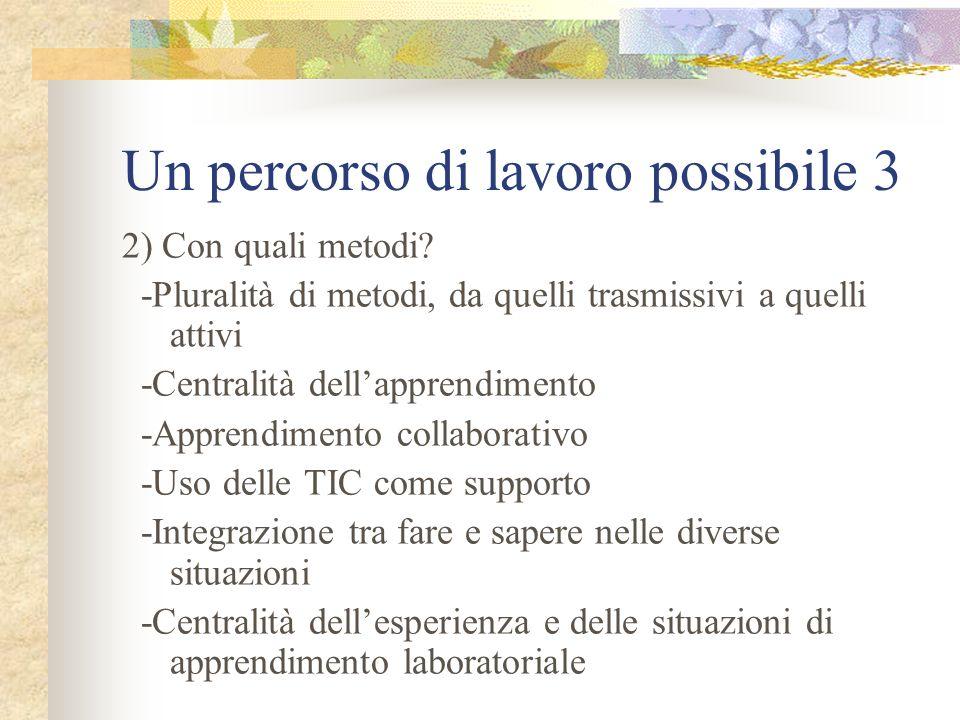 Un percorso di lavoro possibile 3 2) Con quali metodi? -Pluralità di metodi, da quelli trasmissivi a quelli attivi -Centralità dellapprendimento -Appr