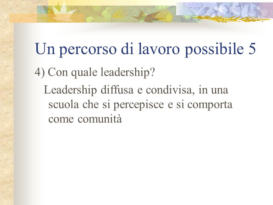 Un percorso di lavoro possibile 5 4) Con quale leadership? Leadership diffusa e condivisa, in una scuola che si percepisce e si comporta come comunità