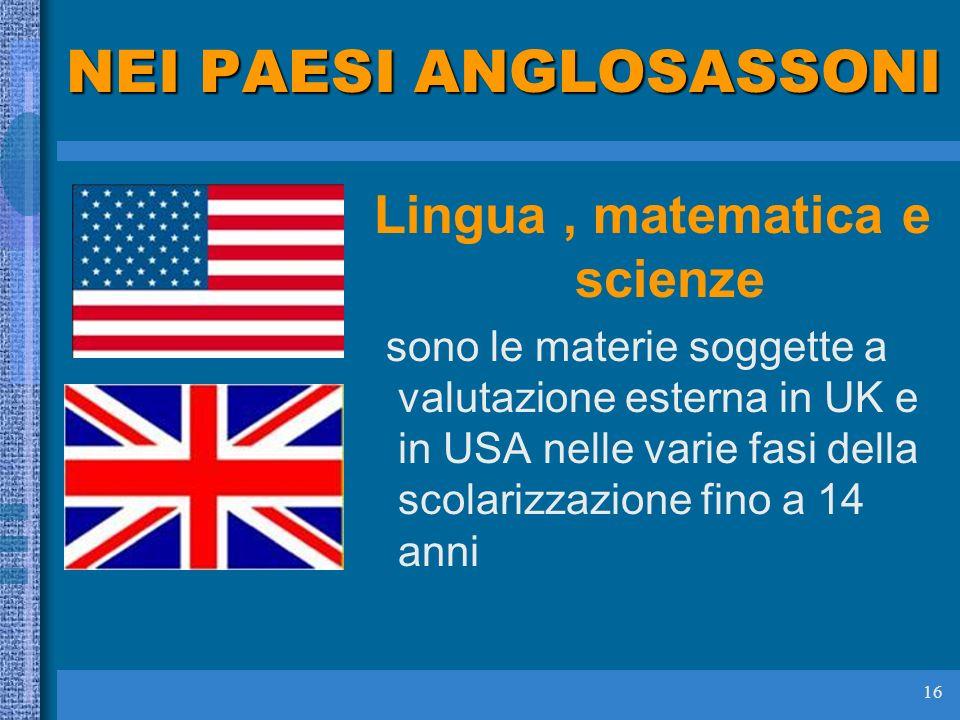 16 NEI PAESI ANGLOSASSONI Lingua, matematica e scienze sono le materie soggette a valutazione esterna in UK e in USA nelle varie fasi della scolarizzazione fino a 14 anni