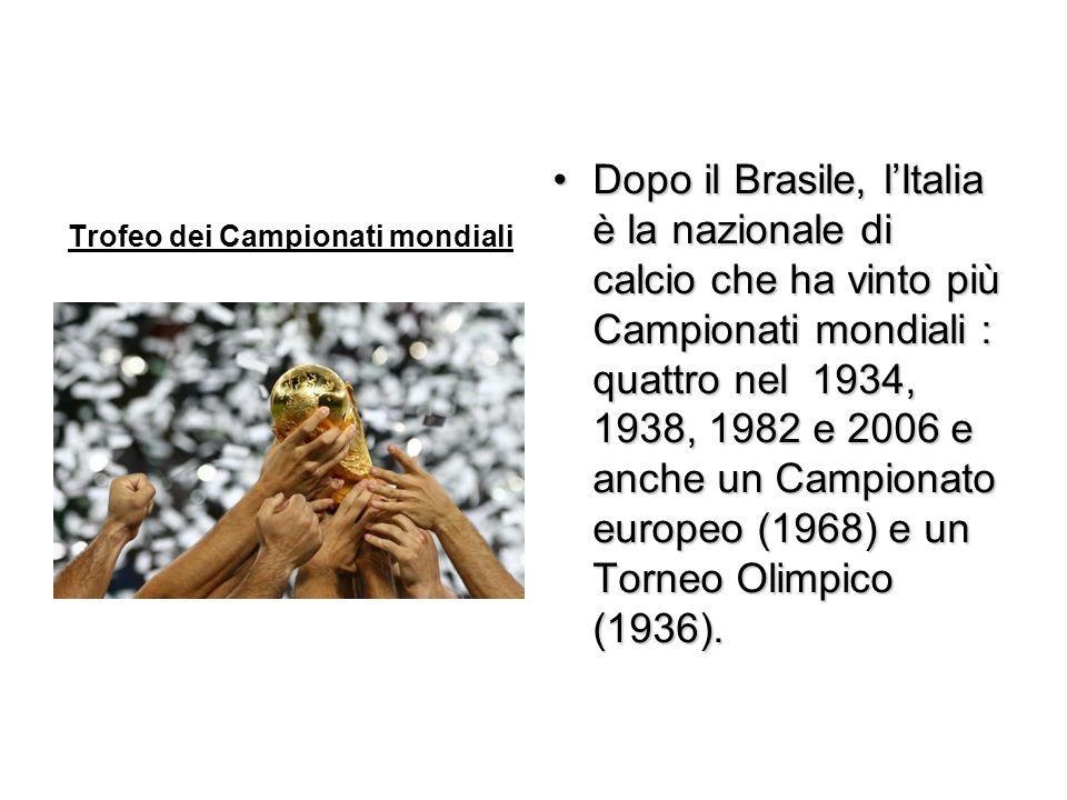 Trofeo dei Campionati mondiali Dopo il Brasile, lItalia è la nazionale di calcio che ha vinto più Campionati mondiali : quattro nel 1934, 1938, 1982 e 2006 e anche un Campionato europeo (1968) e un Torneo Olimpico (1936).Dopo il Brasile, lItalia è la nazionale di calcio che ha vinto più Campionati mondiali : quattro nel 1934, 1938, 1982 e 2006 e anche un Campionato europeo (1968) e un Torneo Olimpico (1936).