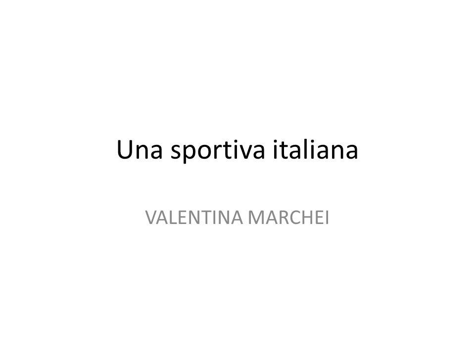 Una sportiva italiana VALENTINA MARCHEI