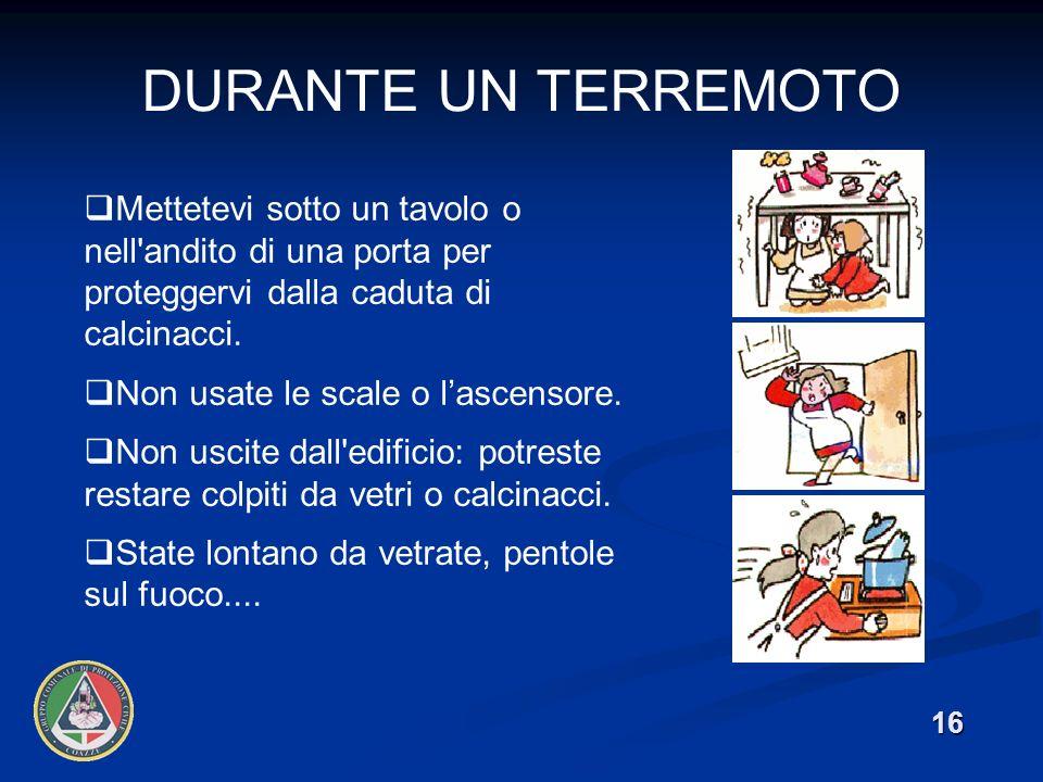 DURANTE UN TERREMOTO 16 Mettetevi sotto un tavolo o nell andito di una porta per proteggervi dalla caduta di calcinacci.