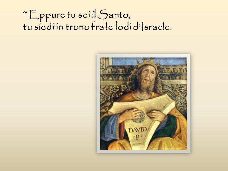 4 Eppure tu sei il Santo, tu siedi in trono fra le lodi d'Israele.