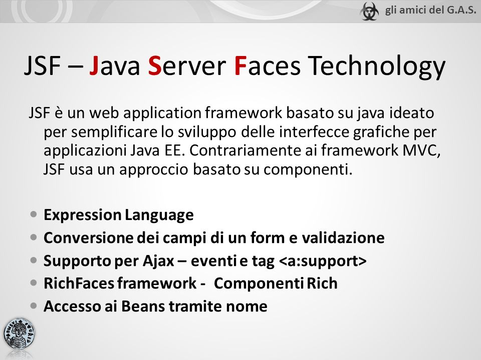 JSF – Java Server Faces Technology JSF è un web application framework basato su java ideato per semplificare lo sviluppo delle interfecce grafiche per applicazioni Java EE.