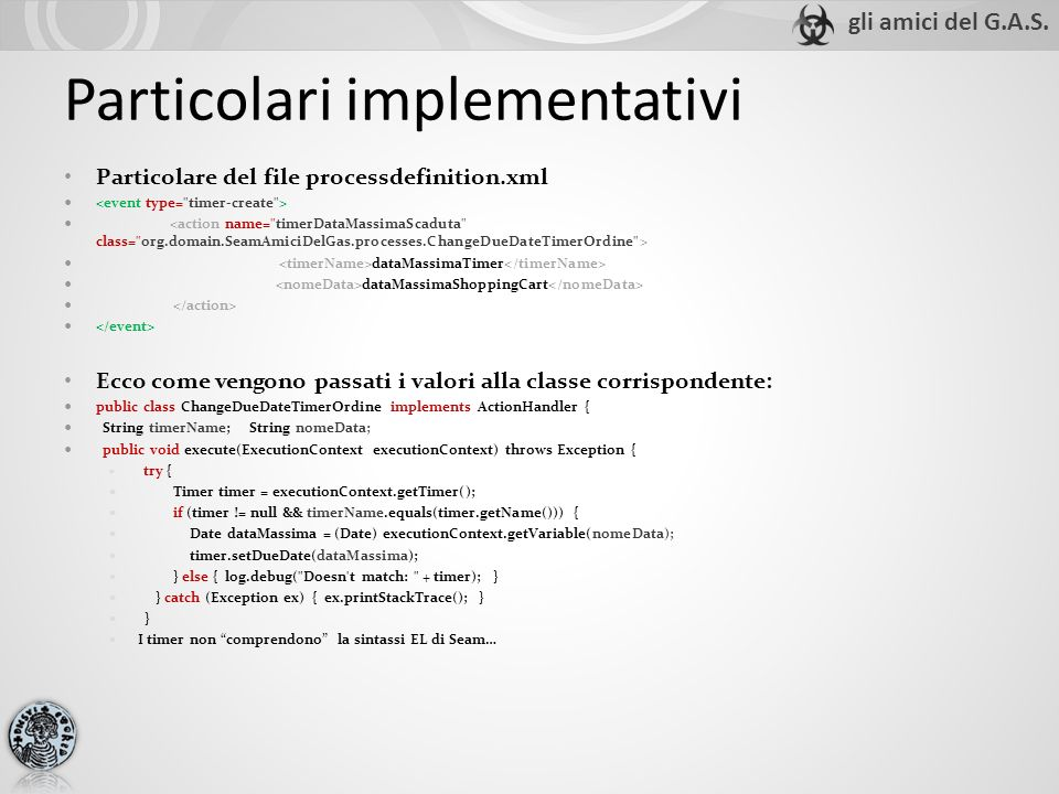 Particolare del file processdefinition.xml dataMassimaTimer dataMassimaShoppingCart Ecco come vengono passati i valori alla classe corrispondente: public class ChangeDueDateTimerOrdine implements ActionHandler { String timerName; String nomeData; public void execute(ExecutionContext executionContext) throws Exception { try { Timer timer = executionContext.getTimer(); if (timer != null && timerName.equals(timer.getName())) { Date dataMassima = (Date) executionContext.getVariable(nomeData); timer.setDueDate(dataMassima); } else { log.debug( Doesn t match: + timer); } } catch (Exception ex) { ex.printStackTrace(); } } I timer non comprendono la sintassi EL di Seam… Particolari implementativi