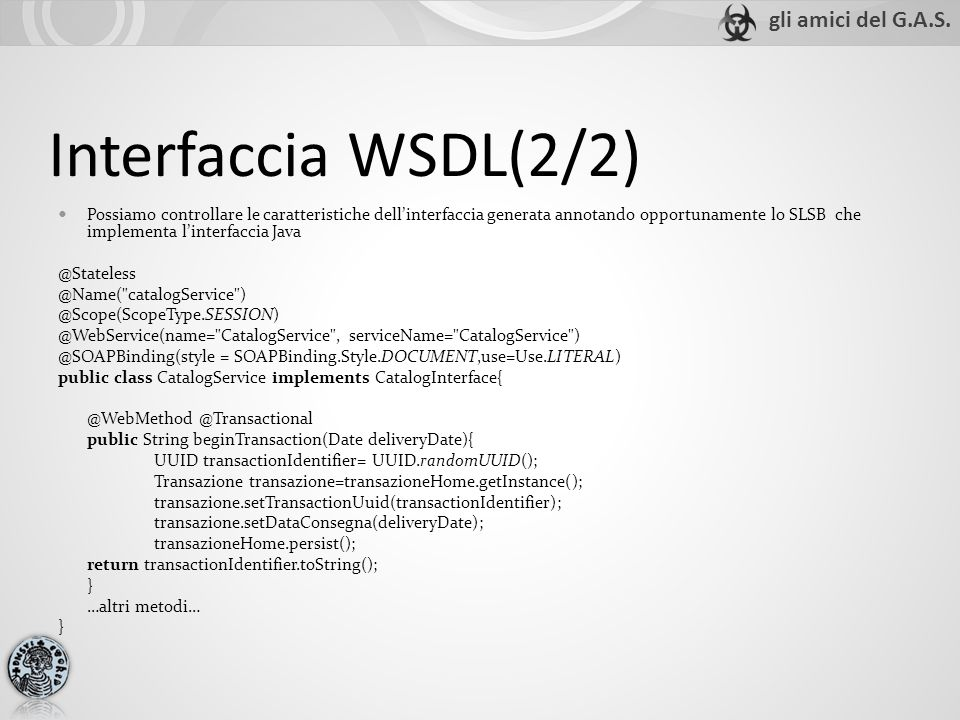 Interfaccia WSDL(2/2) Possiamo controllare le caratteristiche dellinterfaccia generata annotando opportunamente lo SLSB che implementa linterfaccia Java @Stateless @Name( catalogService ) @Scope(ScopeType.SESSION) @WebService(name= CatalogService , serviceName= CatalogService ) @SOAPBinding(style = SOAPBinding.Style.DOCUMENT,use=Use.LITERAL) public class CatalogService implements CatalogInterface{ @WebMethod @Transactional public String beginTransaction(Date deliveryDate){ UUID transactionIdentifier= UUID.randomUUID(); Transazione transazione=transazioneHome.getInstance(); transazione.setTransactionUuid(transactionIdentifier); transazione.setDataConsegna(deliveryDate); transazioneHome.persist(); return transactionIdentifier.toString(); } …altri metodi… }