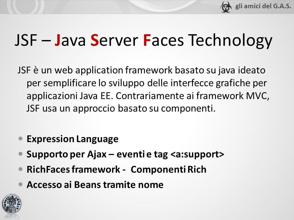 JSF – Java Server Faces Technology JSF è un web application framework basato su java ideato per semplificare lo sviluppo delle interfecce grafiche per