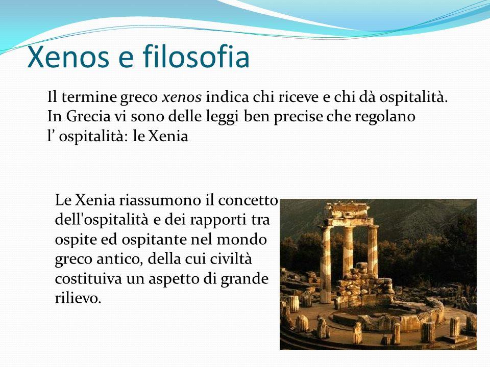 Xenos e filosofia Il termine greco xenos indica chi riceve e chi dà ospitalità. In Grecia vi sono delle leggi ben precise che regolano l ospitalità: l