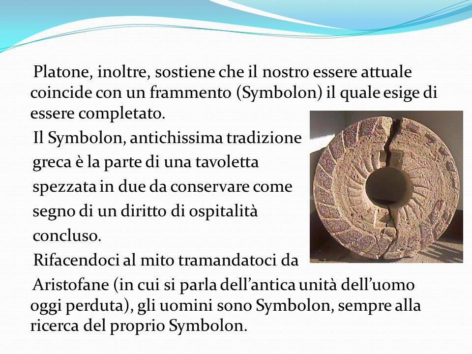 Platone, inoltre, sostiene che il nostro essere attuale coincide con un frammento (Symbolon) il quale esige di essere completato. Il Symbolon, antichi