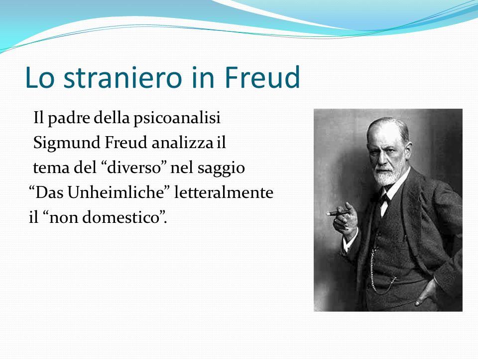 Lo straniero in Freud Il padre della psicoanalisi Sigmund Freud analizza il tema del diverso nel saggio Das Unheimliche letteralmente il non domestico