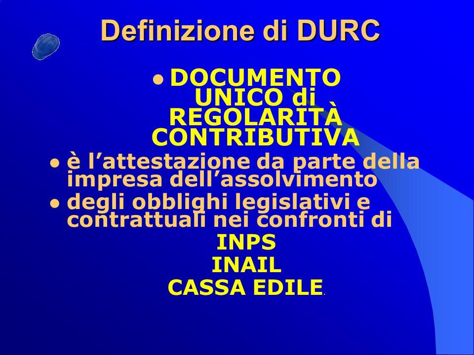 Definizione di DURC DOCUMENTO UNICO di REGOLARITÀ CONTRIBUTIVA è lattestazione da parte della impresa dellassolvimento degli obblighi legislativi e contrattuali nei confronti di INPS INAIL CASSA EDILE.