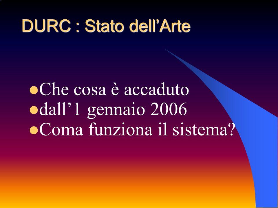 DURC : Stato dellArte Che cosa è accaduto dall1 gennaio 2006 Coma funziona il sistema?
