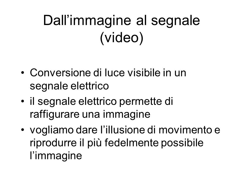 Dallimmagine al segnale (video) Conversione di luce visibile in un segnale elettrico il segnale elettrico permette di raffigurare una immagine vogliam