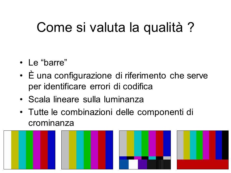 Come si valuta la qualità ? Le barre È una configurazione di riferimento che serve per identificare errori di codifica Scala lineare sulla luminanza T