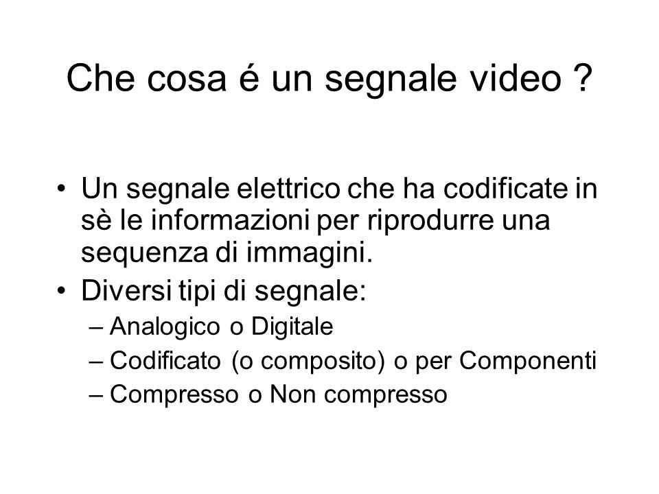 Che cosa é un segnale video ? Un segnale elettrico che ha codificate in sè le informazioni per riprodurre una sequenza di immagini. Diversi tipi di se