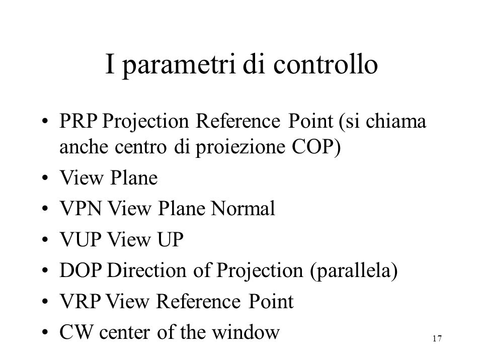 17 I parametri di controllo PRP Projection Reference Point (si chiama anche centro di proiezione COP) View Plane VPN View Plane Normal VUP View UP DOP