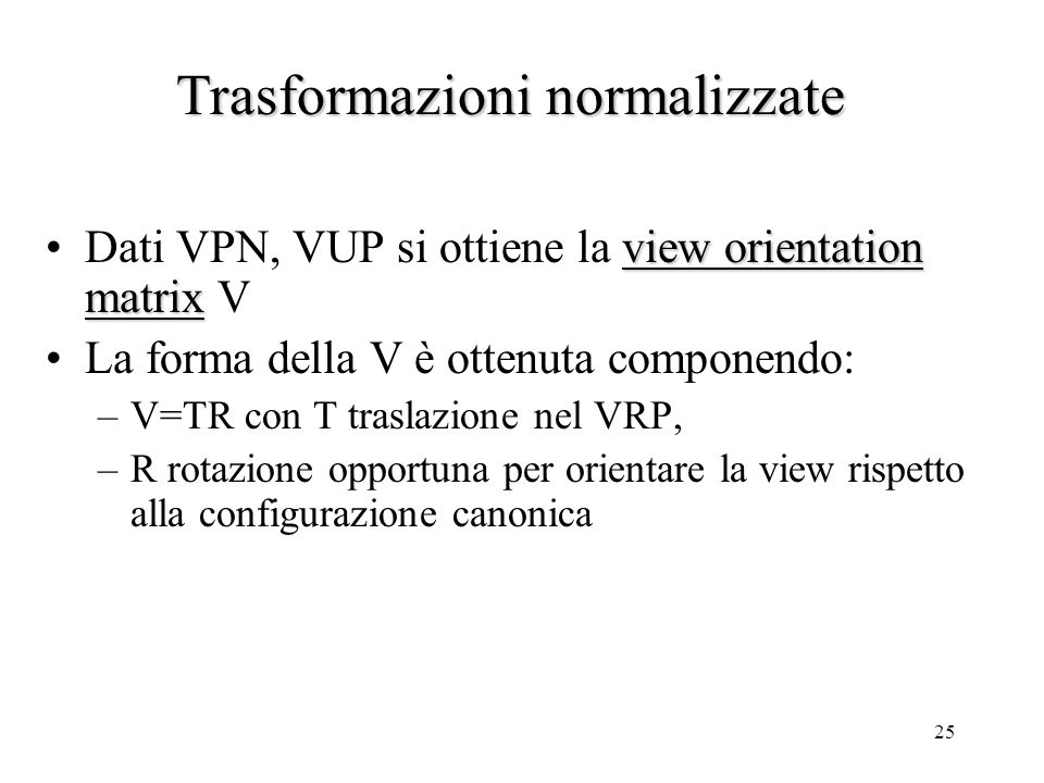25 view orientation matrixDati VPN, VUP si ottiene la view orientation matrix V La forma della V è ottenuta componendo: –V=TR con T traslazione nel VR