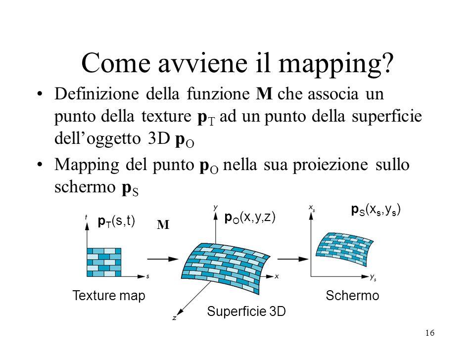 16 Come avviene il mapping? Definizione della funzione M che associa un punto della texture p T ad un punto della superficie delloggetto 3D p O Mappin