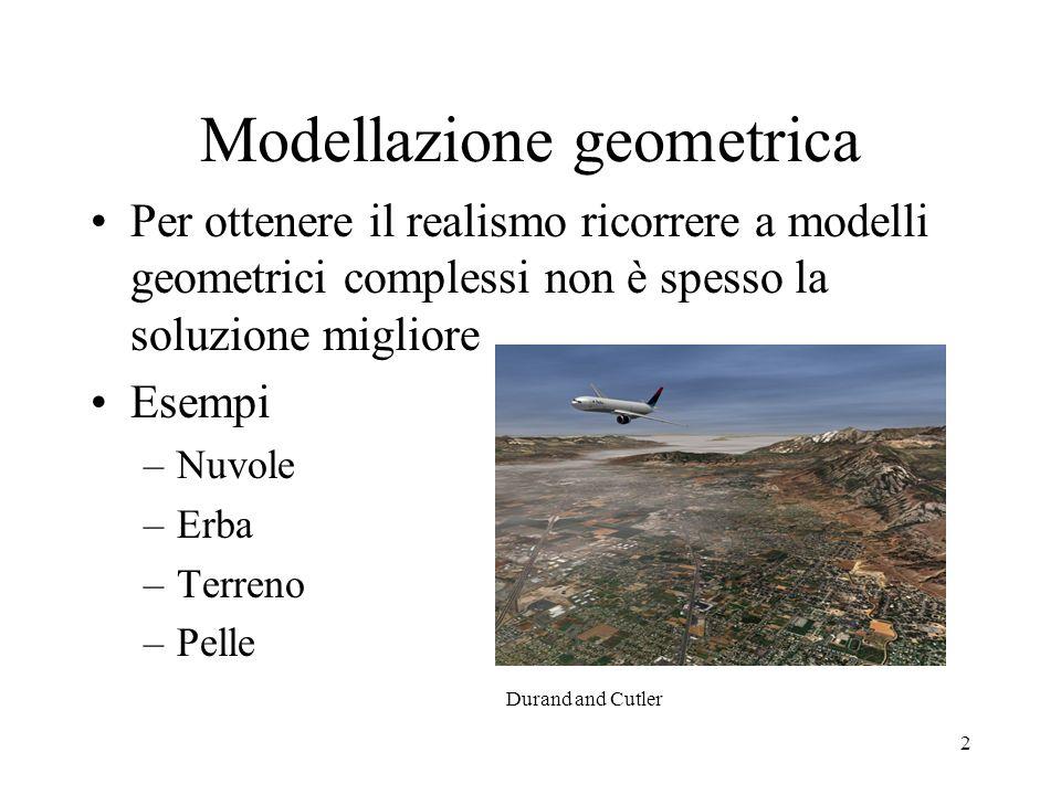 2 Modellazione geometrica Per ottenere il realismo ricorrere a modelli geometrici complessi non è spesso la soluzione migliore Esempi –Nuvole –Erba –T