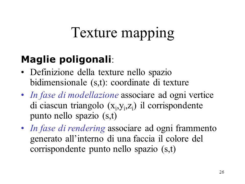 26 Maglie poligonali : Definizione della texture nello spazio bidimensionale (s,t): coordinate di texture In fase di modellazione associare ad ogni ve