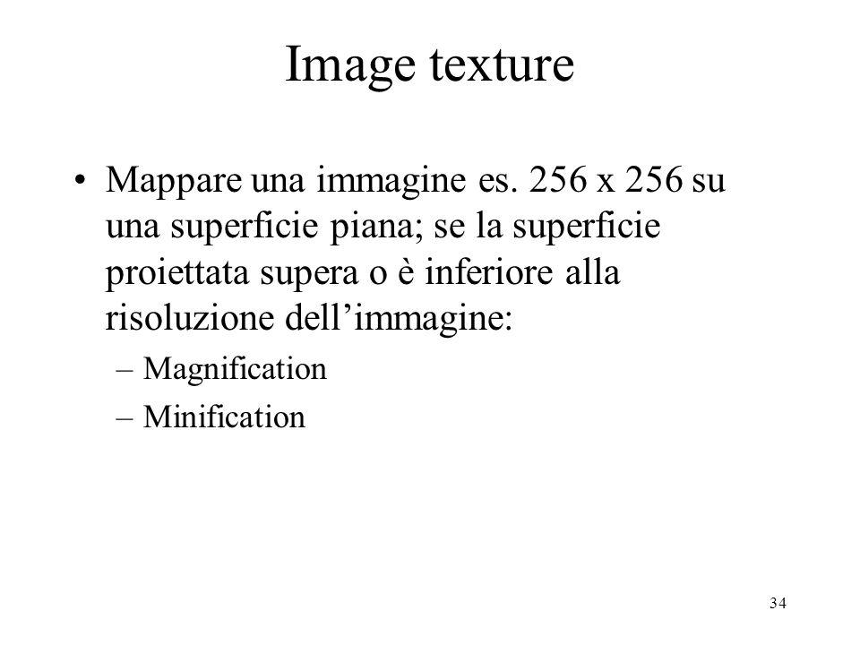 34 Image texture Mappare una immagine es. 256 x 256 su una superficie piana; se la superficie proiettata supera o è inferiore alla risoluzione dellimm
