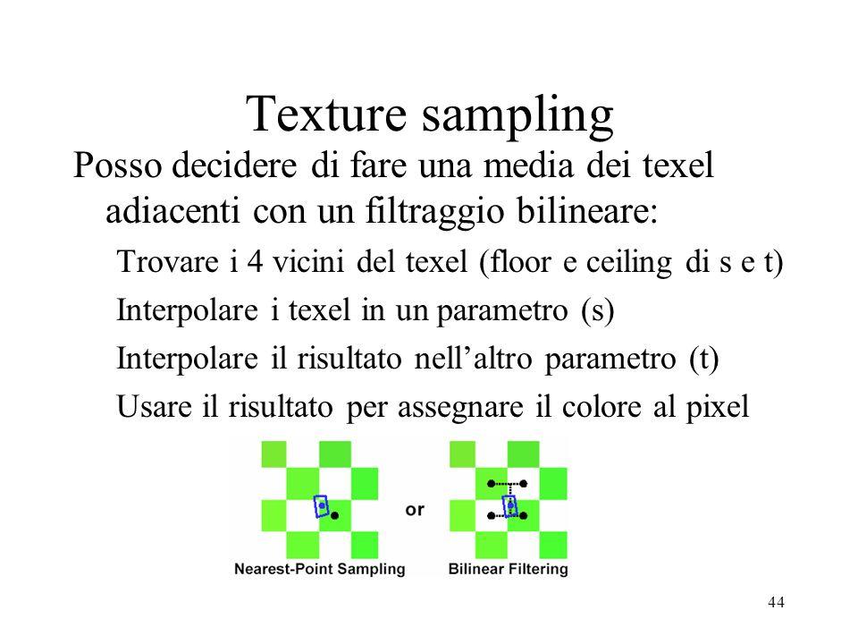 44 Texture sampling Posso decidere di fare una media dei texel adiacenti con un filtraggio bilineare: Trovare i 4 vicini del texel (floor e ceiling di