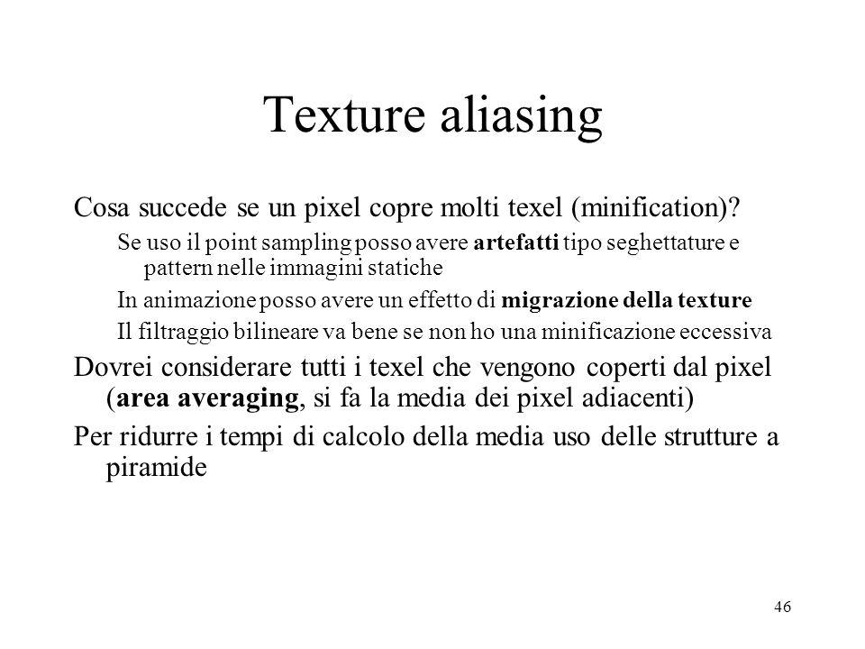 46 Texture aliasing Cosa succede se un pixel copre molti texel (minification)? Se uso il point sampling posso avere artefatti tipo seghettature e patt