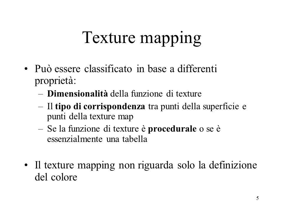 5 Texture mapping Può essere classificato in base a differenti proprietà: –Dimensionalità della funzione di texture –Il tipo di corrispondenza tra pun