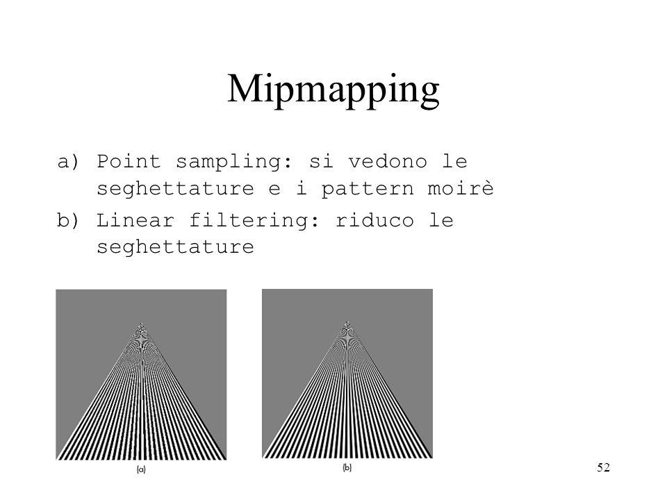 52 Mipmapping a)Point sampling: si vedono le seghettature e i pattern moirè b)Linear filtering: riduco le seghettature