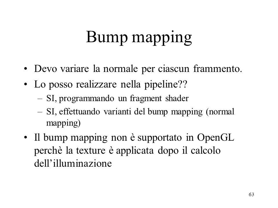 63 Bump mapping Devo variare la normale per ciascun frammento. Lo posso realizzare nella pipeline?? –SI, programmando un fragment shader –SI, effettua