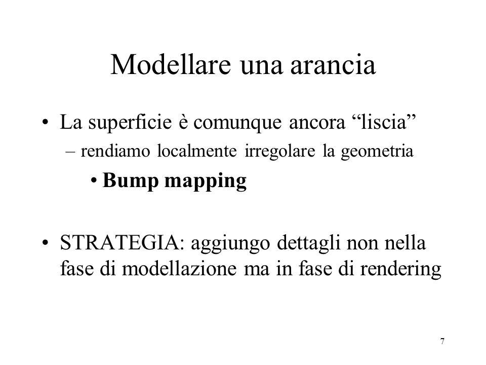 7 Modellare una arancia La superficie è comunque ancora liscia –rendiamo localmente irregolare la geometria Bump mapping STRATEGIA: aggiungo dettagli