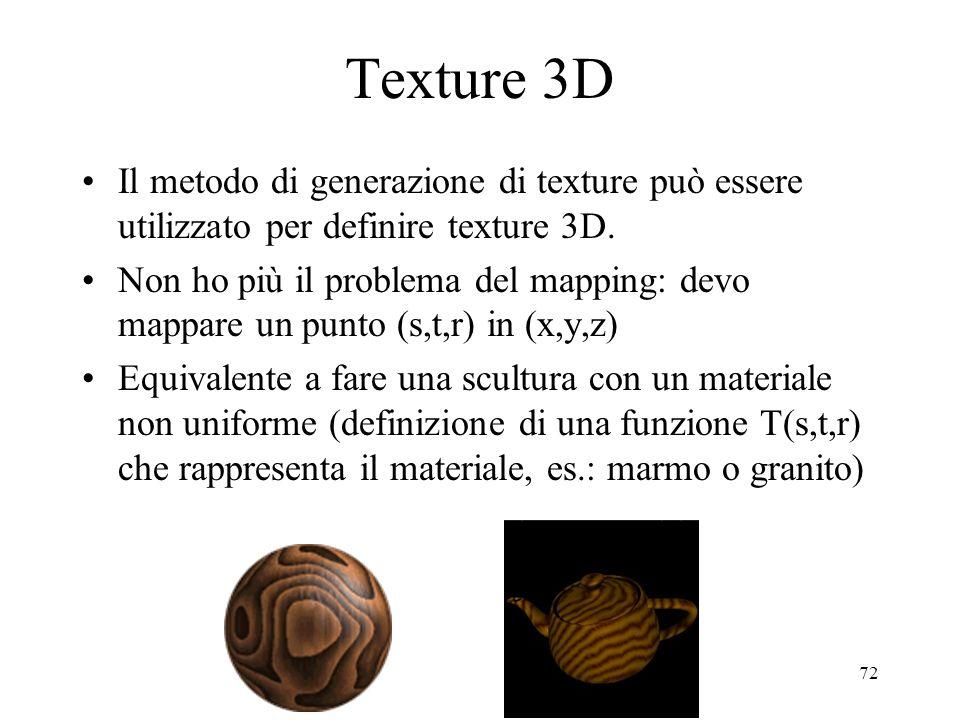 72 Texture 3D Il metodo di generazione di texture può essere utilizzato per definire texture 3D. Non ho più il problema del mapping: devo mappare un p