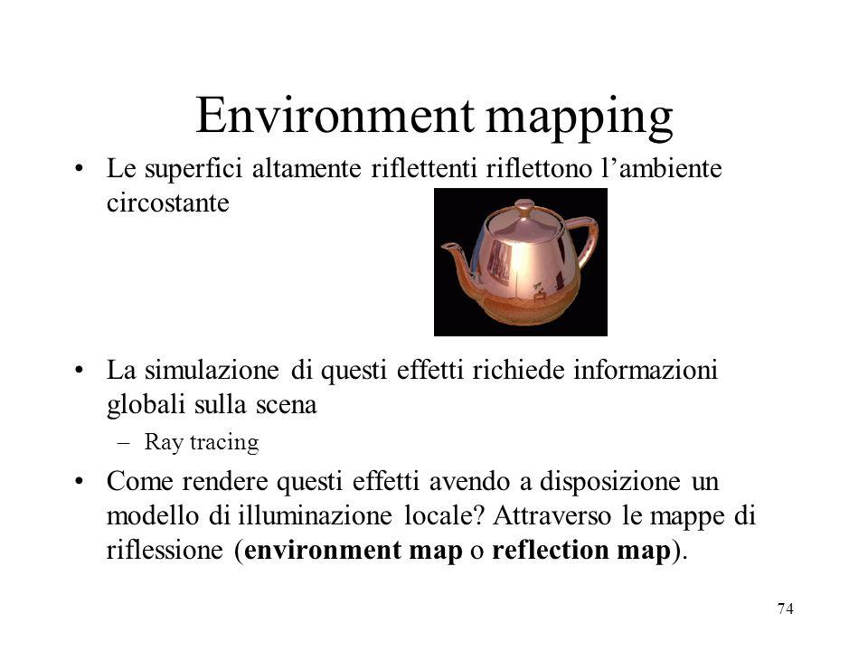 74 Environment mapping Le superfici altamente riflettenti riflettono lambiente circostante La simulazione di questi effetti richiede informazioni glob