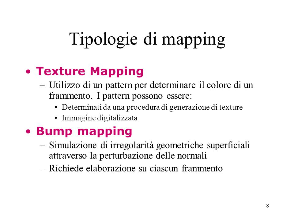 8 Tipologie di mapping Texture Mapping –Utilizzo di un pattern per determinare il colore di un frammento. I pattern possono essere: Determinati da una