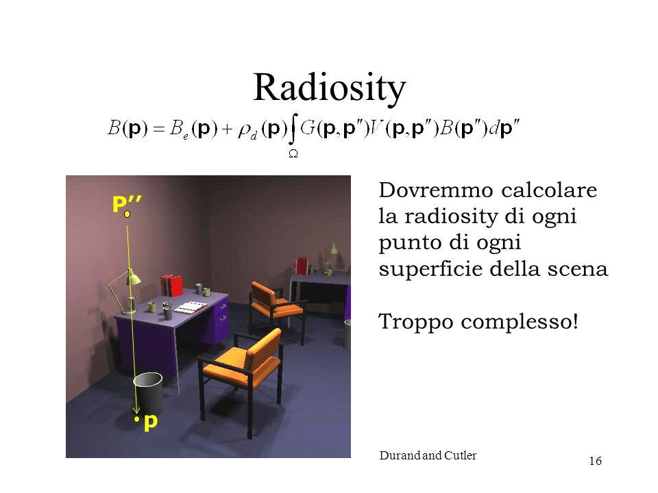 16 Radiosity P p Durand and Cutler Dovremmo calcolare la radiosity di ogni punto di ogni superficie della scena Troppo complesso!