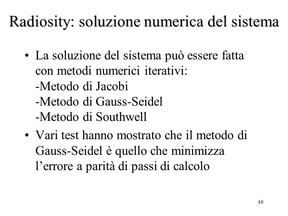 46 Radiosity: soluzione numerica del sistema La soluzione del sistema può essere fatta con metodi numerici iterativi: -Metodo di Jacobi -Metodo di Gau