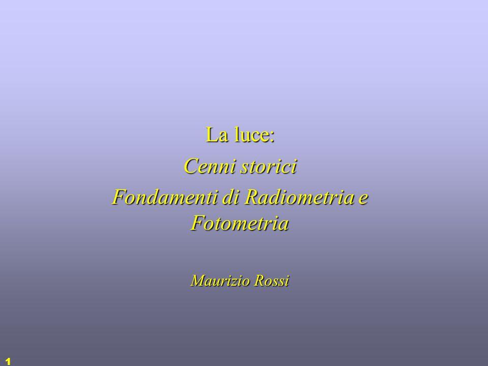 1 La luce: Cenni storici Fondamenti di Radiometria e Fotometria Maurizio Rossi