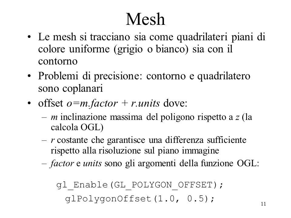 11 Mesh Le mesh si tracciano sia come quadrilateri piani di colore uniforme (grigio o bianco) sia con il contorno Problemi di precisione: contorno e quadrilatero sono coplanari offset o=m.factor + r.units dove: –m inclinazione massima del poligono rispetto a z (la calcola OGL) –r costante che garantisce una differenza sufficiente rispetto alla risoluzione sul piano immagine –factor e units sono gli argomenti della funzione OGL: gl_Enable(GL_POLYGON_OFFSET); glPolygonOffset(1.0, 0.5);