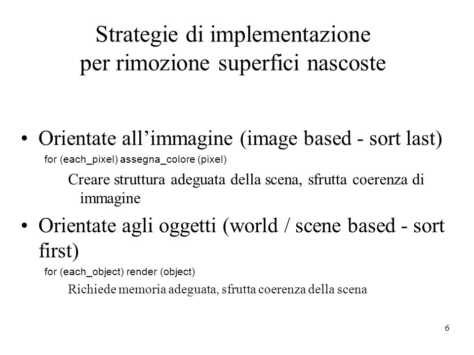 6 Strategie di implementazione per rimozione superfici nascoste Orientate allimmagine (image based - sort last) for (each_pixel) assegna_colore (pixel