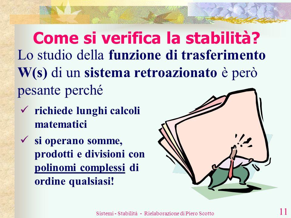 Sistemi - Stabilità - Rielaborazione di Piero Scotto 10 La stabilità di un sistema può essere verificata studiando la sua funzione di trasferimento W(