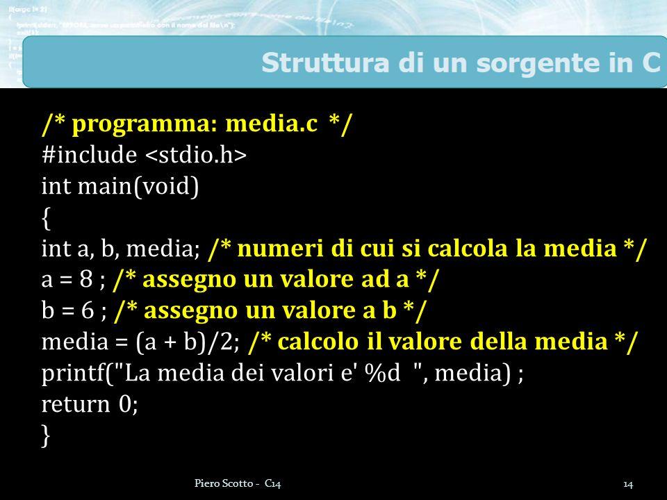 /* programma: media.c */ #include int main(void) { int a, b, media; /* numeri di cui si calcola la media */ a = 8 ; /* assegno un valore ad a */ b = 6 ; /* assegno un valore a b */ media = (a + b)/2; /* calcolo il valore della media */ printf( La media dei valori e %d , media) ; return 0; } 14Piero Scotto - C14