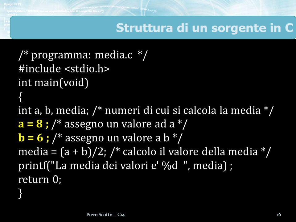 /* programma: media.c */ #include int main(void) { int a, b, media; /* numeri di cui si calcola la media */ a = 8 ; /* assegno un valore ad a */ b = 6 ; /* assegno un valore a b */ media = (a + b)/2; /* calcolo il valore della media */ printf( La media dei valori e %d , media) ; return 0; } 16Piero Scotto - C14