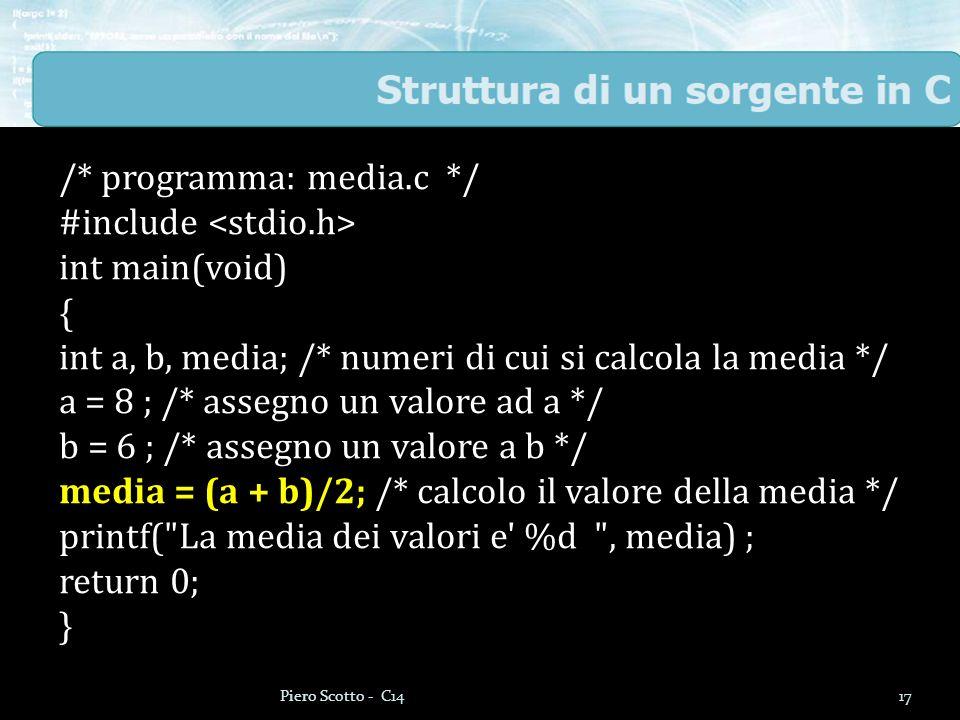 /* programma: media.c */ #include int main(void) { int a, b, media; /* numeri di cui si calcola la media */ a = 8 ; /* assegno un valore ad a */ b = 6 ; /* assegno un valore a b */ media = (a + b)/2; /* calcolo il valore della media */ printf( La media dei valori e %d , media) ; return 0; } 17Piero Scotto - C14