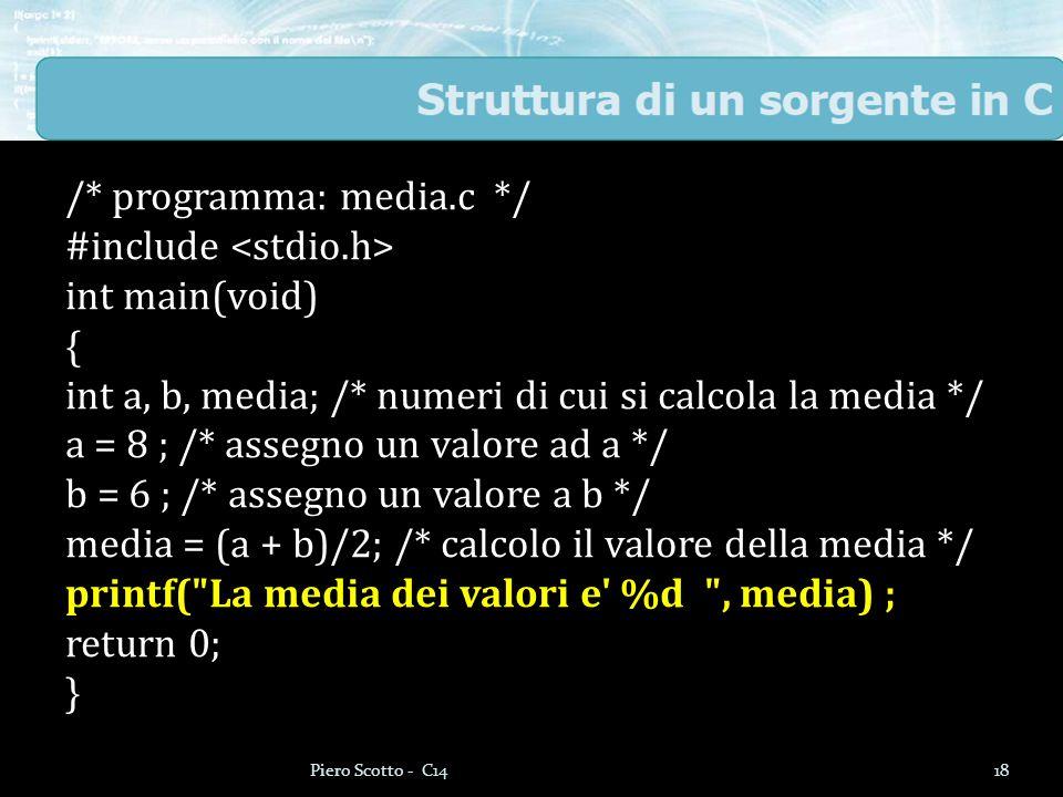 /* programma: media.c */ #include int main(void) { int a, b, media; /* numeri di cui si calcola la media */ a = 8 ; /* assegno un valore ad a */ b = 6 ; /* assegno un valore a b */ media = (a + b)/2; /* calcolo il valore della media */ printf( La media dei valori e %d , media) ; return 0; } 18Piero Scotto - C14