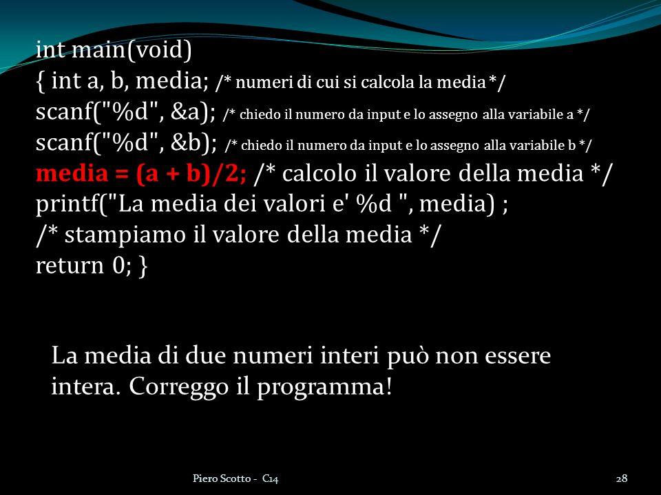 28Piero Scotto - C14 int main(void) { int a, b, media; /* numeri di cui si calcola la media */ scanf( %d , &a); /* chiedo il numero da input e lo assegno alla variabile a */ scanf( %d , &b); /* chiedo il numero da input e lo assegno alla variabile b */ media = (a + b)/2; /* calcolo il valore della media */ printf( La media dei valori e %d , media) ; /* stampiamo il valore della media */ return 0; } La media di due numeri interi può non essere intera.