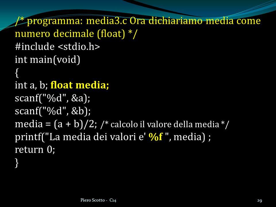 29Piero Scotto - C14 /* programma: media3.c Ora dichiariamo media come numero decimale (float) */ #include int main(void) { int a, b; float media; sca