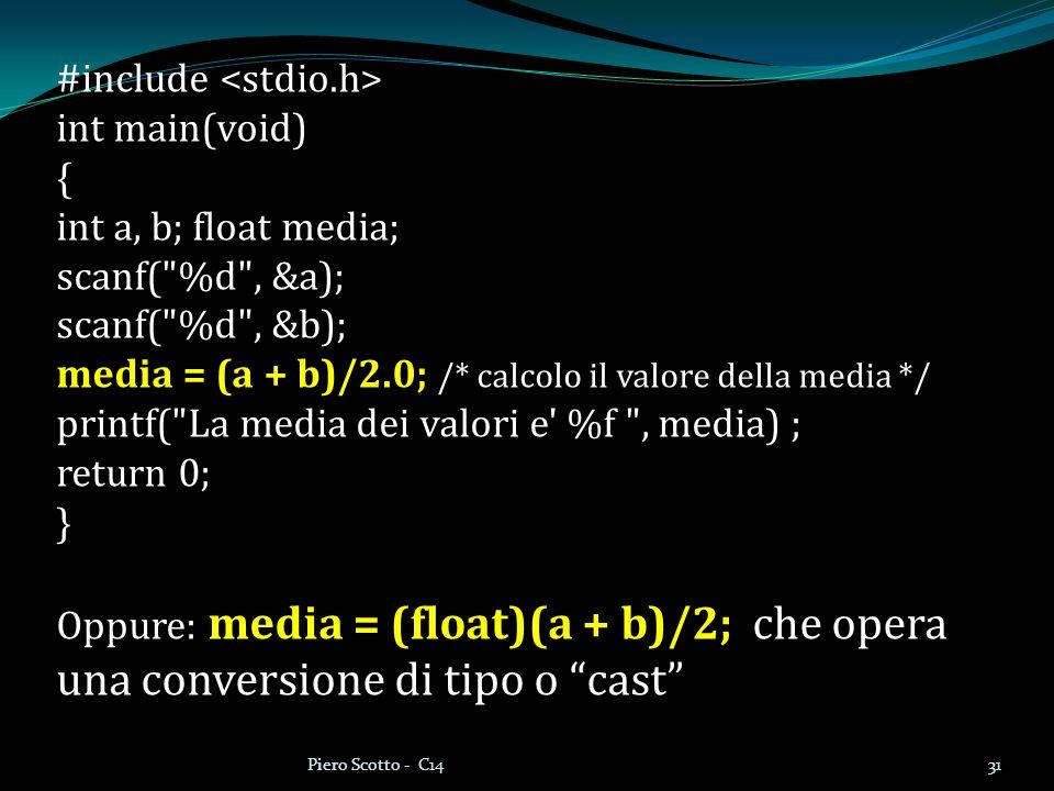 31Piero Scotto - C14 #include int main(void) { int a, b; float media; scanf( %d , &a); scanf( %d , &b); media = (a + b)/2.0; /* calcolo il valore della media */ printf( La media dei valori e %f , media) ; return 0; } Oppure: media = (float)(a + b)/2; che opera una conversione di tipo o cast