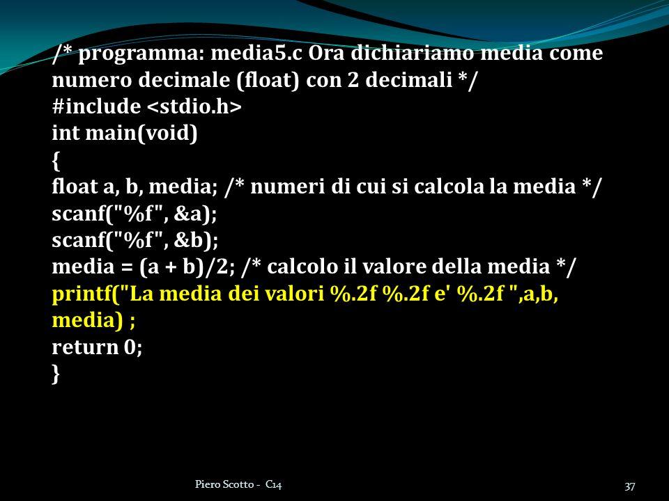 37Piero Scotto - C14 /* programma: media5.c Ora dichiariamo media come numero decimale (float) con 2 decimali */ #include int main(void) { float a, b, media; /* numeri di cui si calcola la media */ scanf( %f , &a); scanf( %f , &b); media = (a + b)/2; /* calcolo il valore della media */ printf( La media dei valori %.2f %.2f e %.2f ,a,b, media) ; return 0; }
